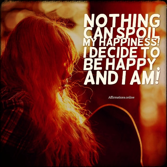 Positive affirmation from Affirmations.online - Nothing can spoil my happiness! I decide to be happy, and I am!