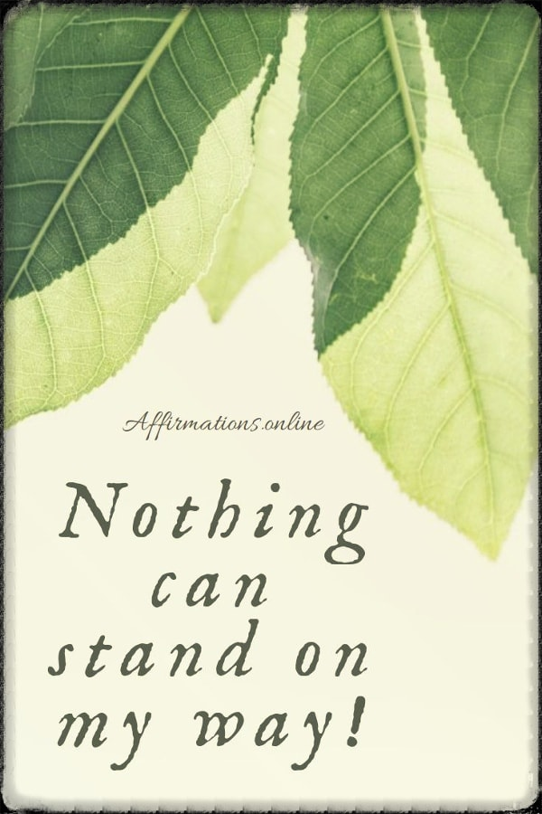 Positive affirmation from Affirmations.online - Nothing can stand on my way!