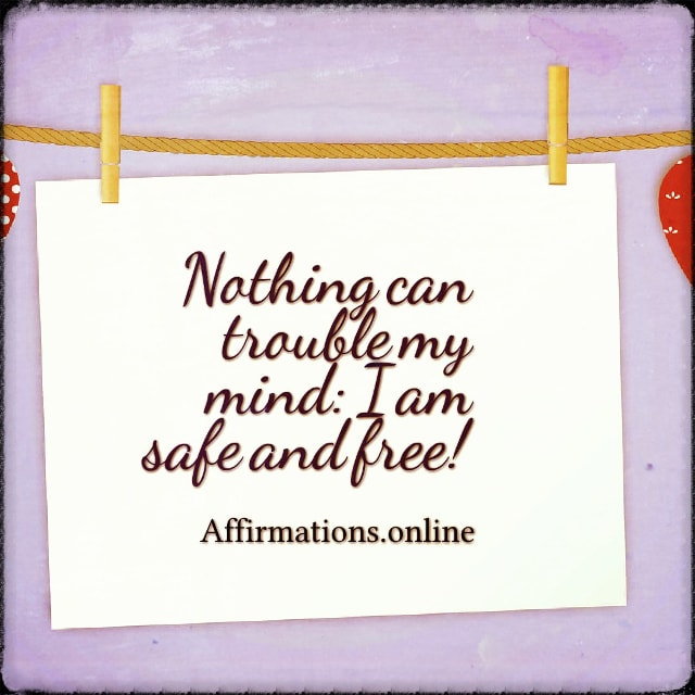 Positive affirmation from Affirmations.online - Nothing can trouble my mind: I am safe and free!