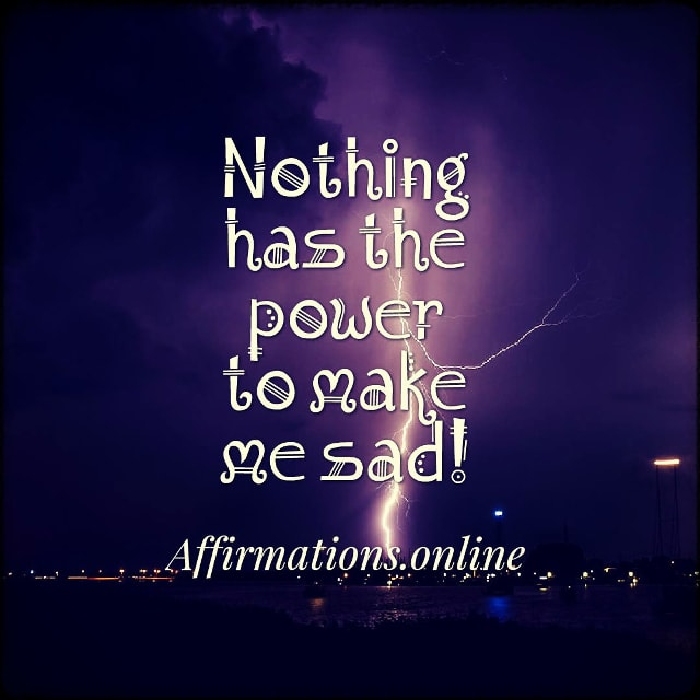 Positive affirmation from Affirmations.online - Nothing has the power to make me sad!