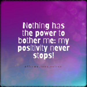 Positive affirmation from Affirmations.online - Nothing has the power to bother me: my positivity never stops!