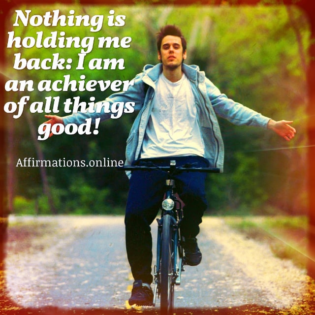 Positive affirmation from Affirmations.online - Nothing is holding me back: I am an achiever of all things good!