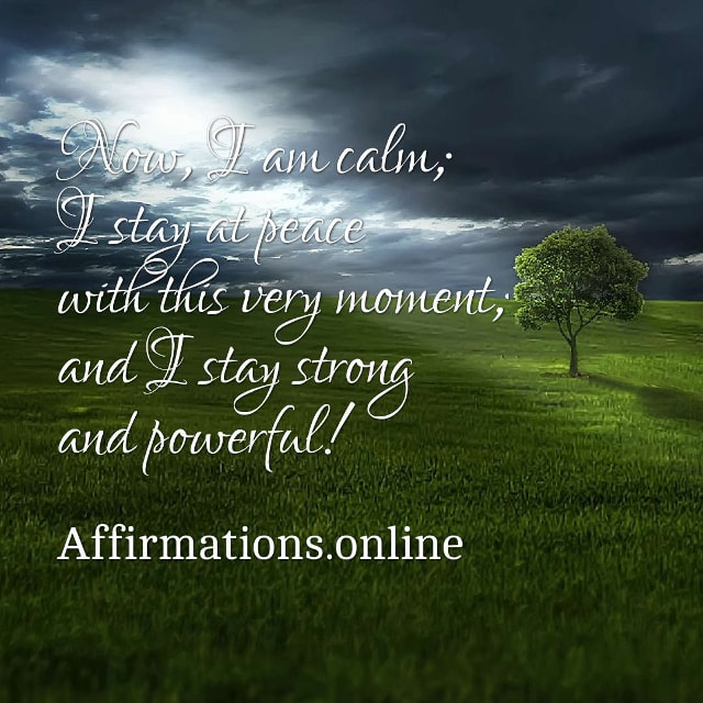 Image affirmation from Affirmations.online - Now, I am calm; I stay at peace with this very moment; and I stay strong and powerful!