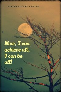 Positive affirmation from Affirmations.online - Now, I can achieve all, I can be all!