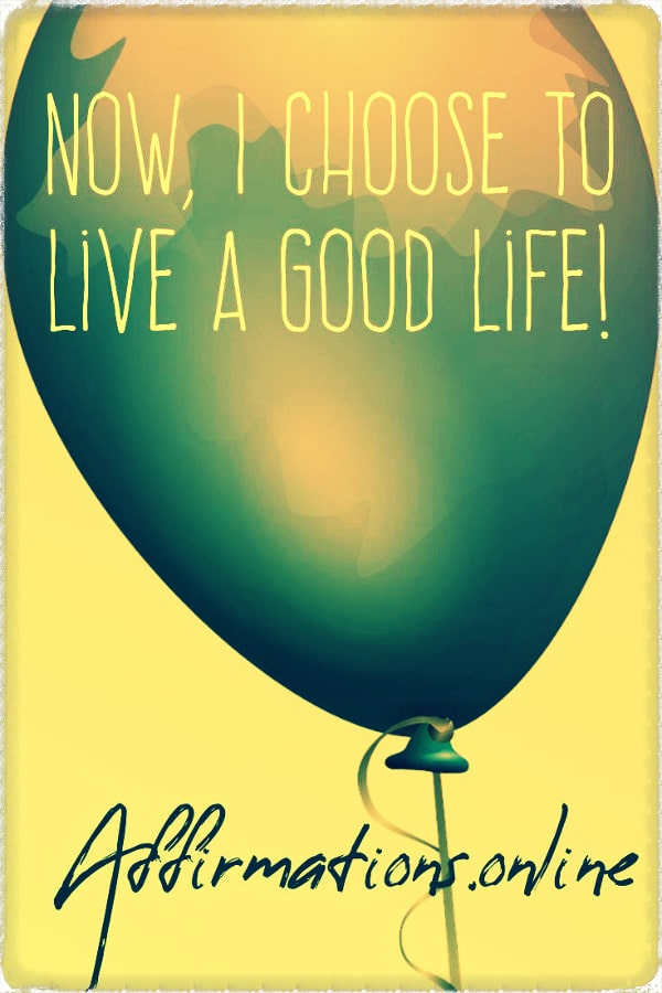 Positive affirmation from Affirmations.online - Now, I choose to live a good life!