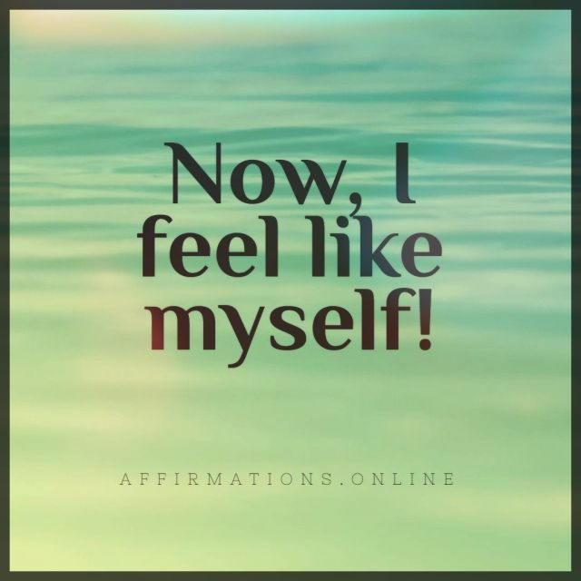 Positive affirmation from Affirmations.online - Now, I feel like myself!