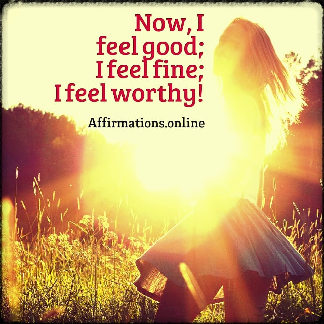 Positive affirmation from Affirmations.online - Now, I feel good; I feel fine; I feel worthy!