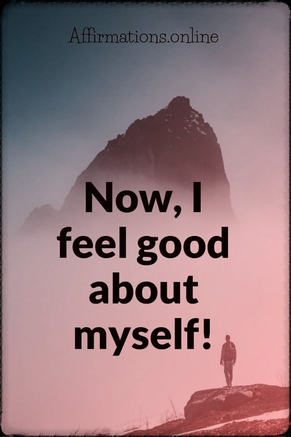 Positive affirmation from Affirmations.online - Now, I feel good about myself!