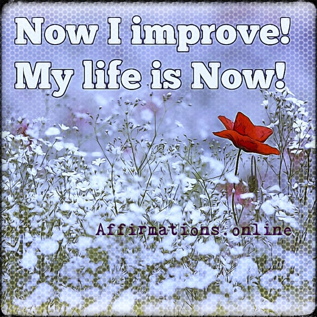 Positive affirmation from Affirmations.online - Now I improve! My life is Now!