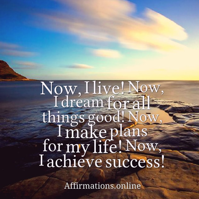 Image affirmation from Affirmations.online - Now, I live! Now, I dream for all things good! Now, I make plans for my life! Now, I achieve success!