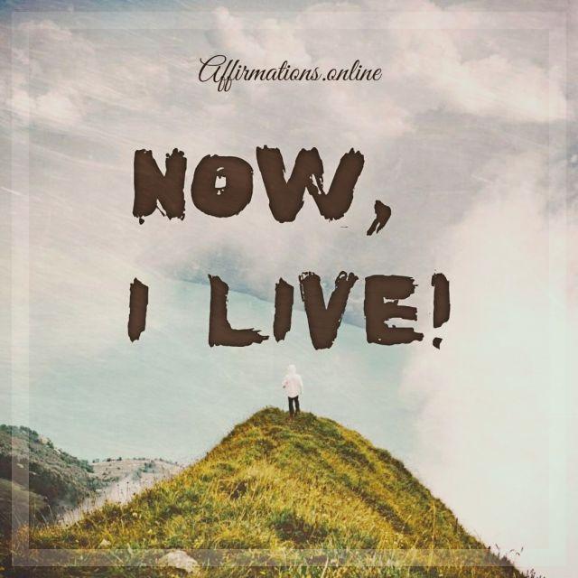 Positive affirmation from Affirmations.online - Now, I live!