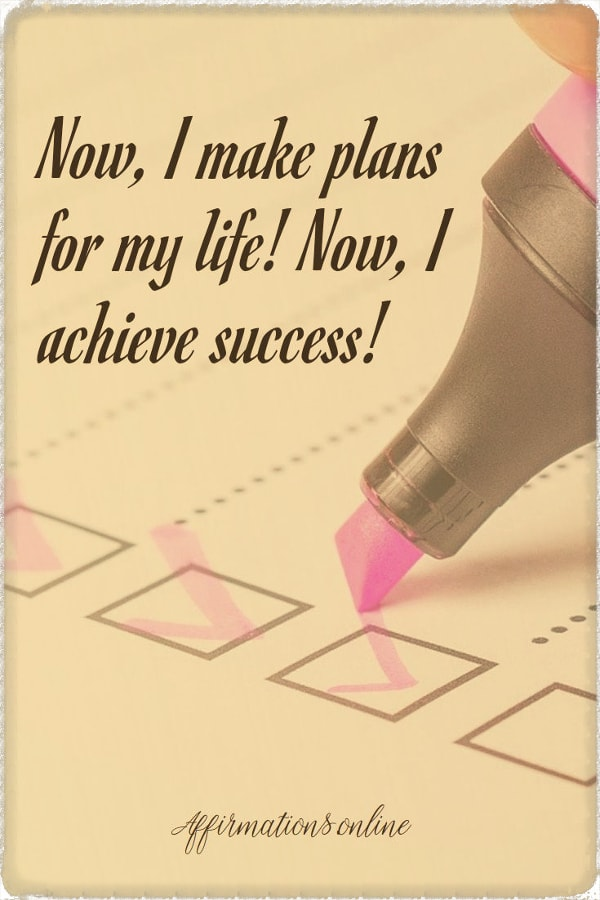 Positive affirmation from Affirmations.online - Now, I make plans for my life! Now, I achieve success!