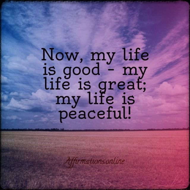 Positive affirmation from Affirmations.online - Now, my life is good – my life is great; my life is peaceful!