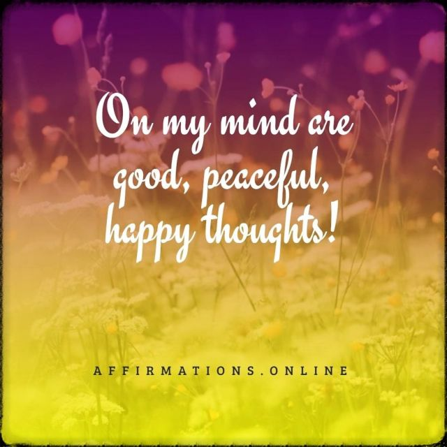 Positive affirmation from Affirmations.online - On my mind are good, peaceful, happy thoughts!