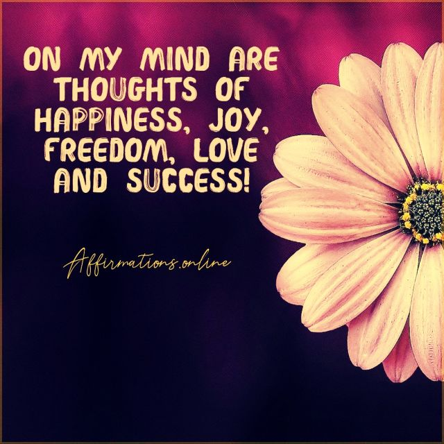 Positive Affirmation from Affirmations.online - On my mind are thoughts of happiness, joy, freedom, love and success!