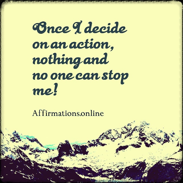Positive affirmation from Affirmations.online - Once I decide on an action, nothing and no one can stop me!