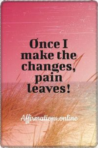 Positive affirmation from Affirmations.online - Once I make the changes, pain leaves!