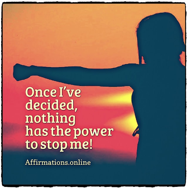 Positive affirmation from Affirmations.online - Once I've decided, nothing has the power to stop me!