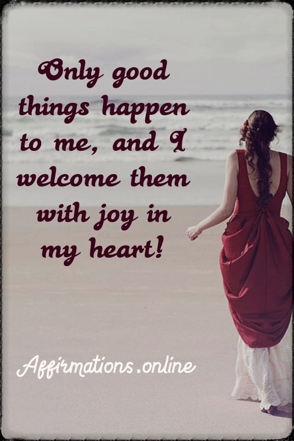 Positive affirmation from Affirmations.online - Only good things happen to me, and I welcome them with joy in my heart!