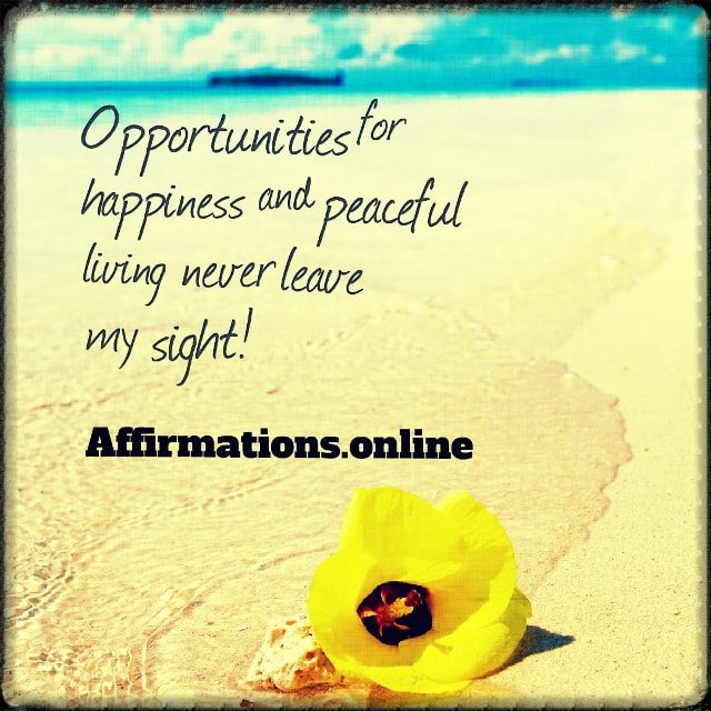 Positive affirmation from Affirmations.online - Opportunities for happiness and peaceful living never leave my sight!