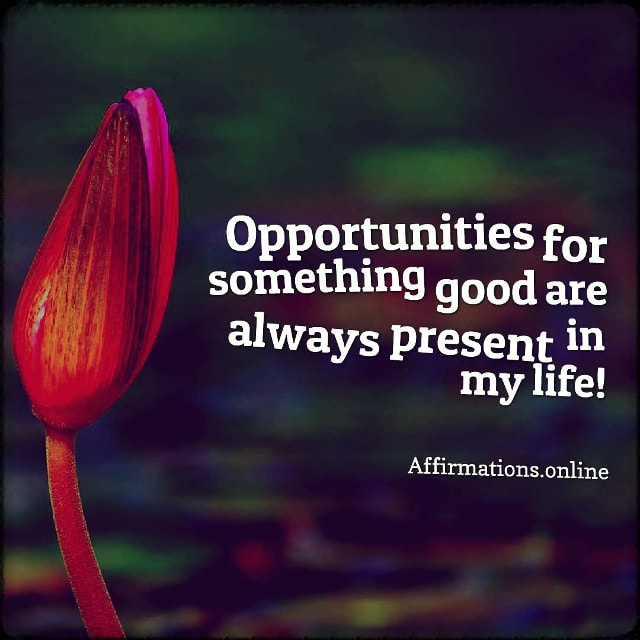 Positive affirmation from Affirmations.online - Opportunities for something good are always present in my life!