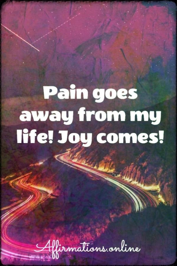 Positive affirmation from Affirmations.online - Pain goes away from my life! Joy comes!