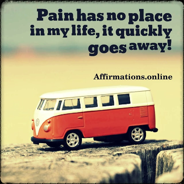 Positive affirmation from Affirmations.online - Pain has no place in my life, it quickly goes away!