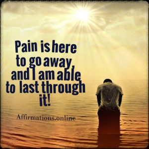 Positive affirmation from Affirmations.online - Pain is here to go away, and I am able to last through it!