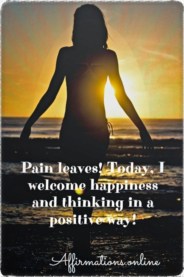 Positive affirmation from Affirmations.online - Pain leaves! Today, I welcome happiness and thinking in a positive way!