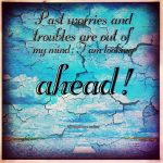 Past worries and troubles are out of my mind: I am looking ahead!