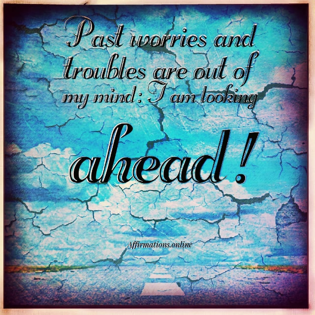 Positive affirmation from Affirmations.online - Past worries and troubles are out of my mind: I am looking ahead!