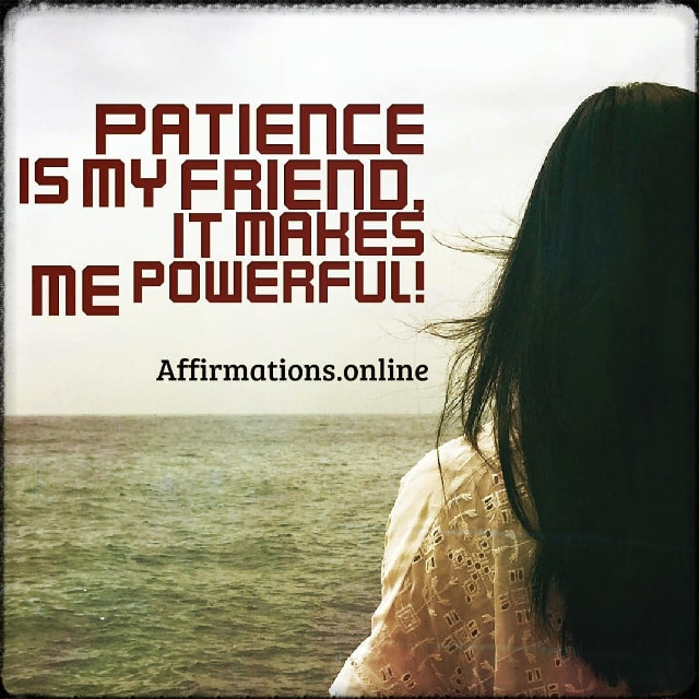Positive affirmation from Affirmations.online - Patience is my friend, it makes me powerful!