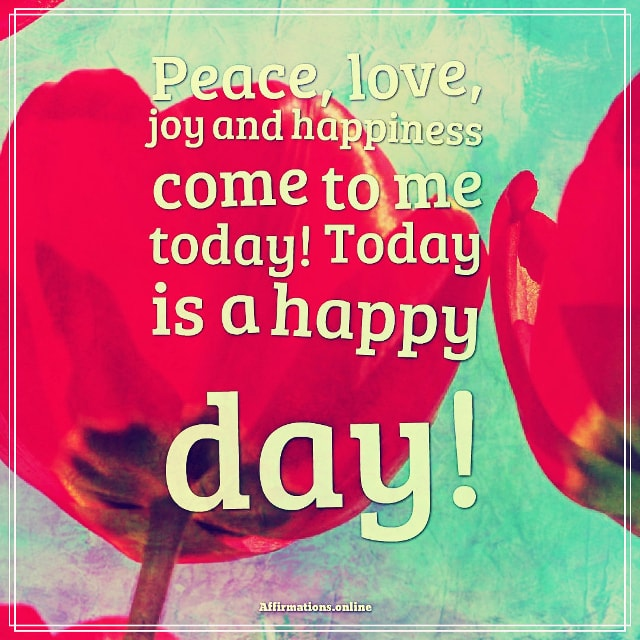 Positive affirmation from Affirmations.online - Peace, love, joy and happiness come to me today! Today is a happy day!