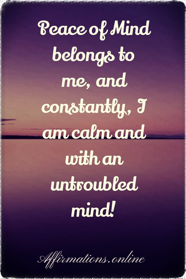 Positive affirmation from Affirmations.online - Peace of Mind belongs to me, and constantly, I am calm and with an untroubled mind!