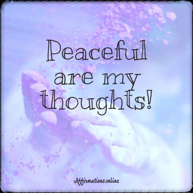 Positive affirmation from Affirmations.online - Peaceful are my thoughts!