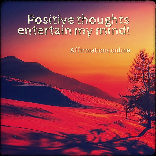 Positive affirmation from Affirmations.online - Positive thoughts entertain my mind!