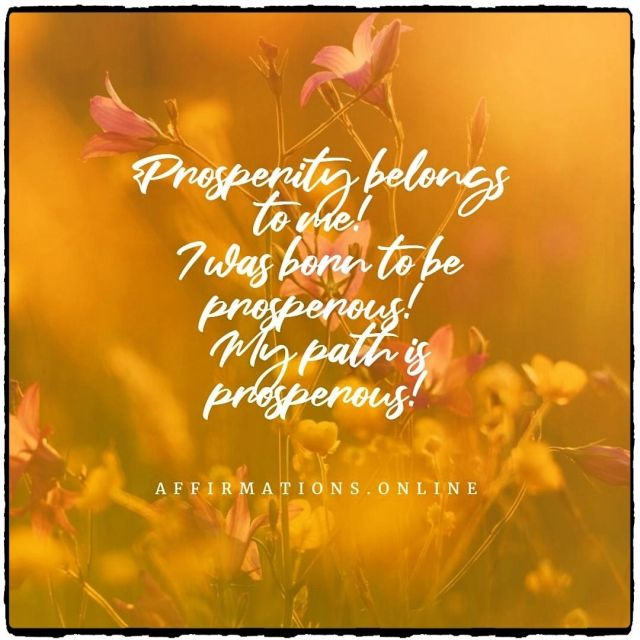 Positive affirmation from Affirmations.online - Prosperity belongs to me! I was born to be prosperous! My path is prosperous!