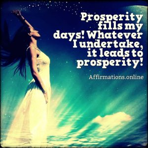 Positive affirmation from Affirmations.online - Prosperity fills my days! Whatever I undertake, it leads to prosperity!