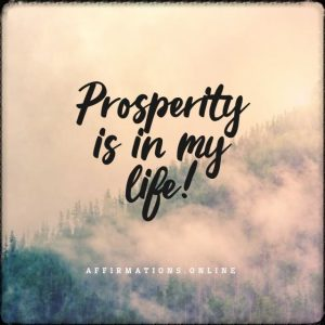 Positive affirmation from Affirmations.online - Prosperity is in my life!