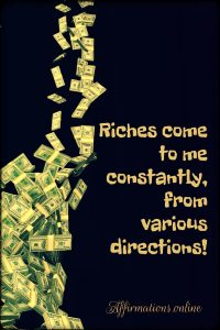 Positive affirmation from Affirmations.online - Riches come to me constantly, from various directions!
