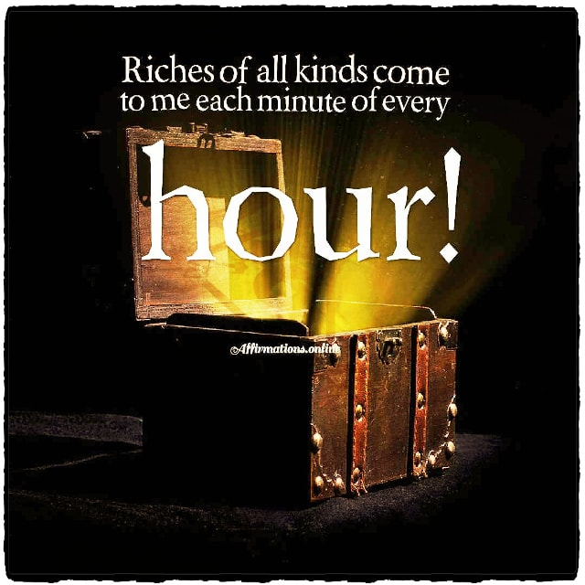 Positive affirmation from Affirmations.online - Riches of all kinds come to me each minute of every hour!