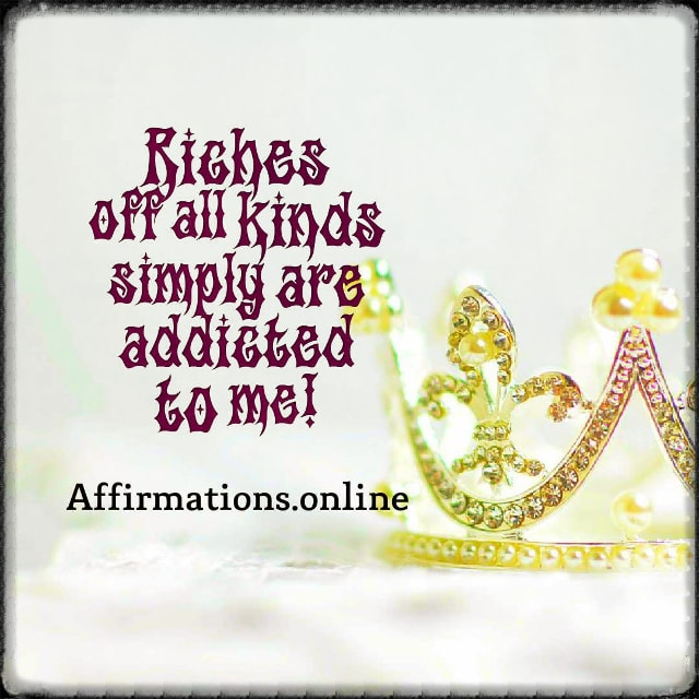 Positive affirmation from Affirmations.online - Riches off all kinds simply are addicted to me!