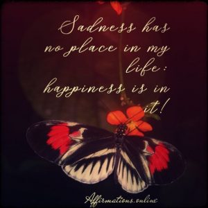 Positive affirmation from Affirmations.online - Sadness has no place in my life: happiness is in it!