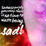 Sadness quickly goes away; there is no time to waste being sad!