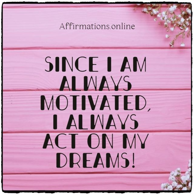 Positive affirmation from Affirmations.online - Since I am always motivated, I always act on my dreams!