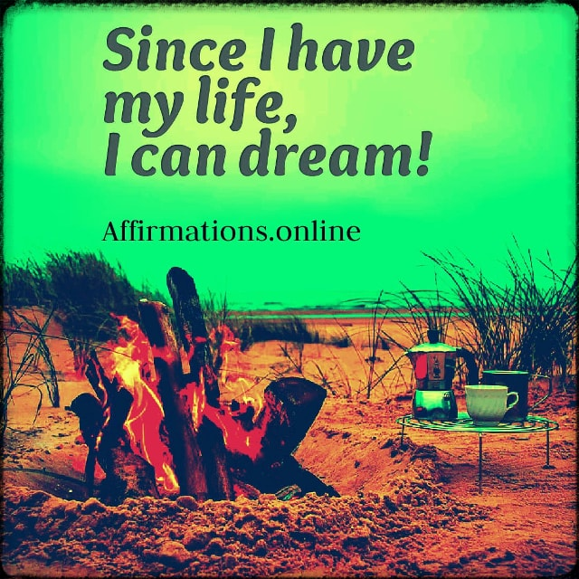 Positive affirmation from Affirmations.online - Since I have my life, I can dream!