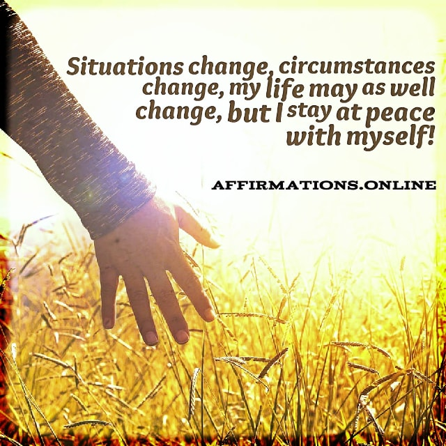 Positive affirmation from Affirmations.online - Situations change, circumstances change, my life may as well change, but I stay at peace with myself!