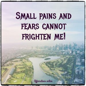 Positive affirmation from Affirmations.online - Small pains and fears cannot frighten me!