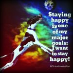 Staying happy is one of my major goals: I want to stay happy!