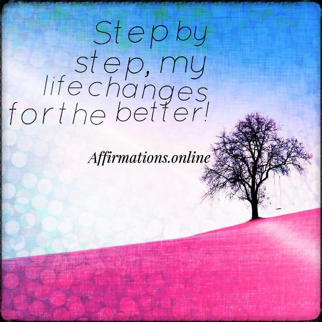 Positive affirmation from Affirmations.online - Step by step, my life changes for the better!